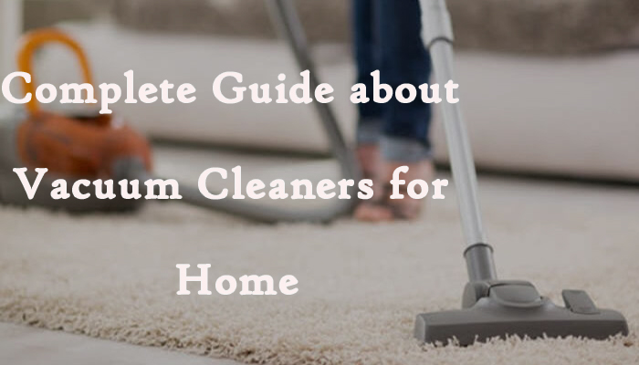 Complete Guide about Vacuum Cleaners for Home
