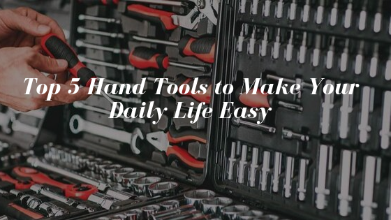 Top 5 Hand Tools to Make Your Daily Life Easy